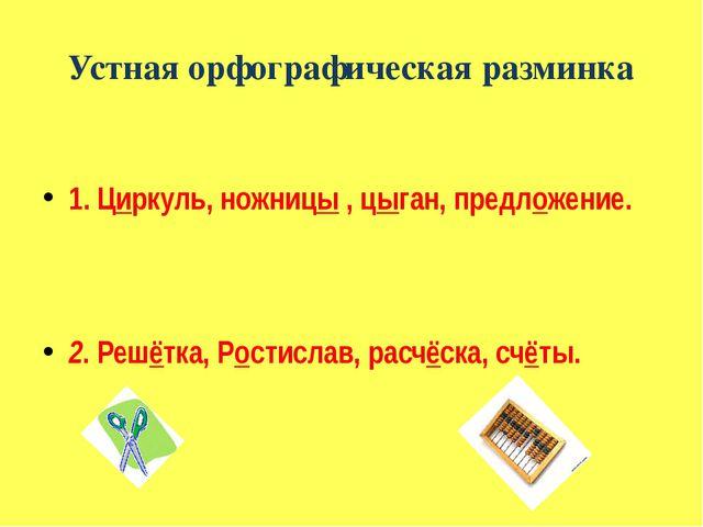 Устная орфографическая разминка 1. Циркуль, ножницы , цыган, предложение. 2....