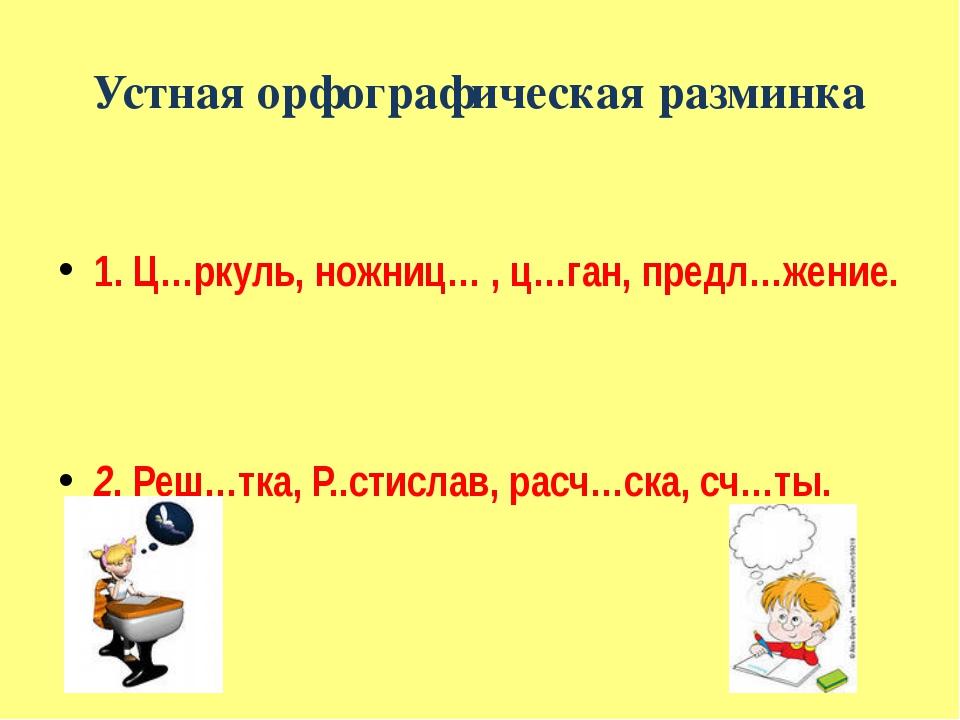 Устная орфографическая разминка 1. Ц…ркуль, ножниц… , ц…ган, предл…жение. 2....