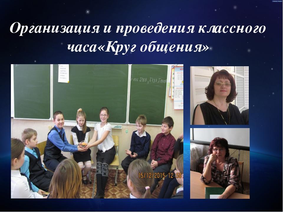 Организация и проведения классного часа«Круг общения»