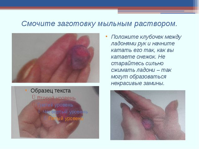 Смочите заготовку мыльным раствором. Положите клубочек между ладонями рук и н...