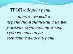 ТРОП-оборот речи, используемый в переносном значении с целью усилить образно