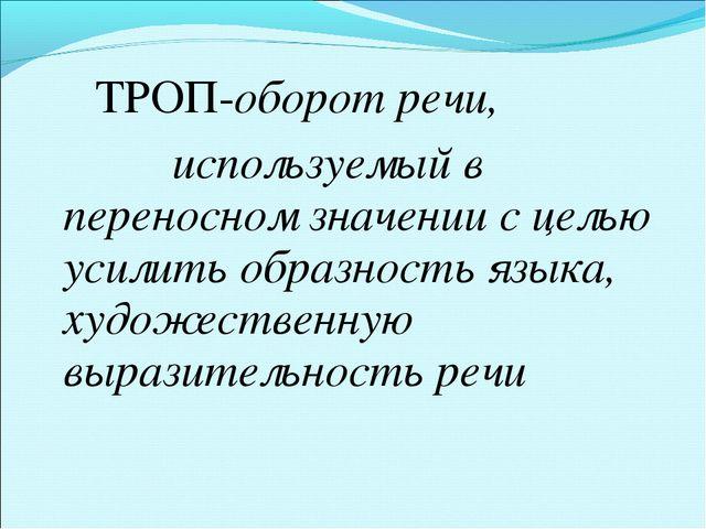 ТРОП-оборот речи, используемый в переносном значении с целью усилить образно...