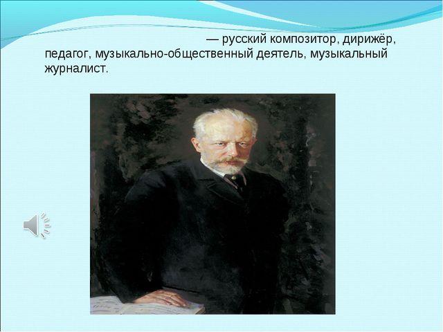 Пётр Ильи́ч Чайко́вский— русский композитор, дирижёр, педагог, музыкально-об...