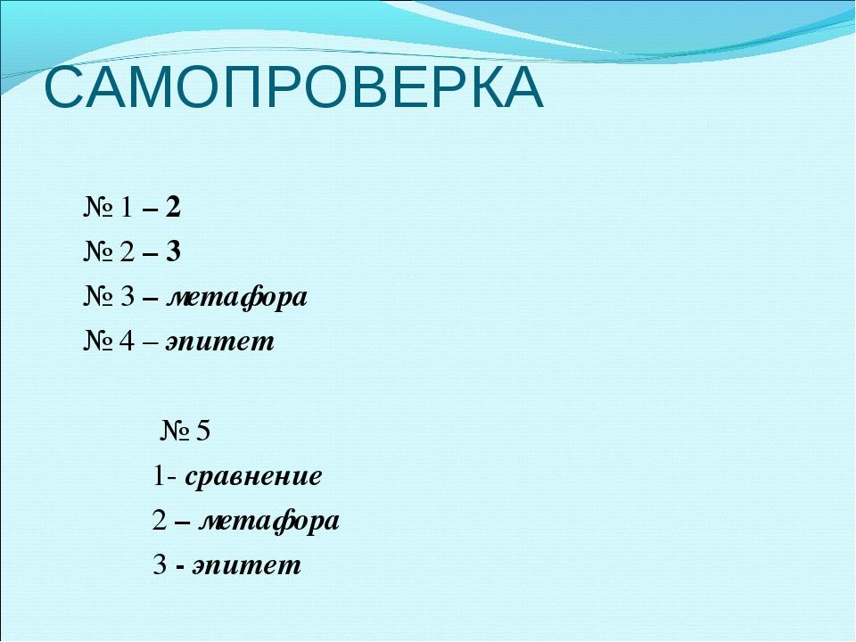 САМОПРОВЕРКА № 1 – 2 № 2 – 3 № 3 – метафора № 4 – эпитет  № 5 1- сравнени...