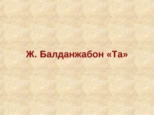 Ж. Балданжабон «Та»