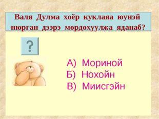 А) Мориной Б) Нохойн В) Миисгэйн Валя Дулма хоёр куклаяа юунэй нюрган дээрэ