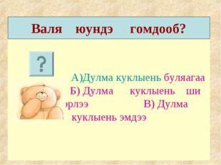 А)Дулма куклыень буляагаа Б) Дулма куклыень ши гэжэ нэрлээ В) Дулма куклыень