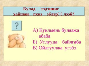 А) Куклыень буляажа абаба Б) Углууда байлгаба В) Ойлгуулжа угэбэ Булад тэдэн