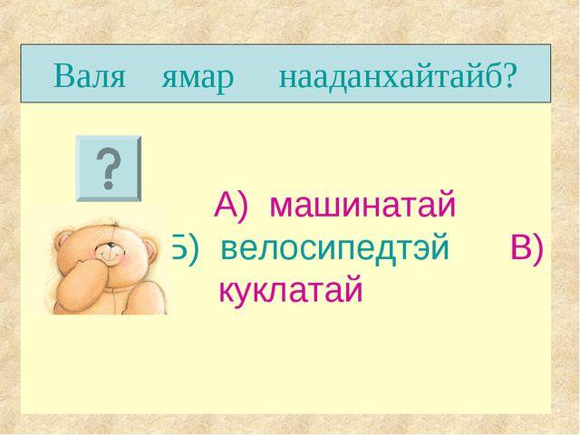 А) машинатай Б) велосипедтэй В) куклатай Валя ямар нааданхайтайб?