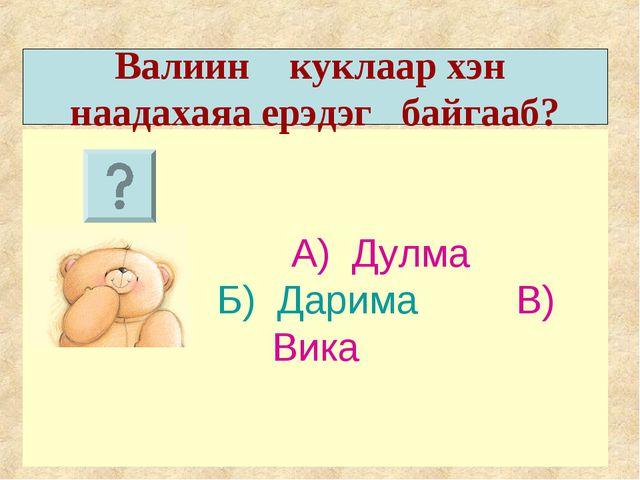 А) Дулма Б) Дарима В) Вика Валиин куклаар хэн наадахаяа ерэдэг байгааб?