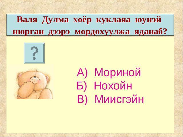 А) Мориной Б) Нохойн В) Миисгэйн Валя Дулма хоёр куклаяа юунэй нюрган дээрэ...