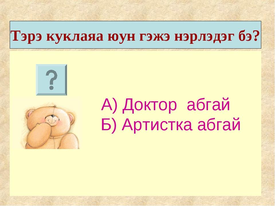 А) Доктор абгай Б) Артистка абгай Тэрэ куклаяа юун гэжэ нэрлэдэг бэ?