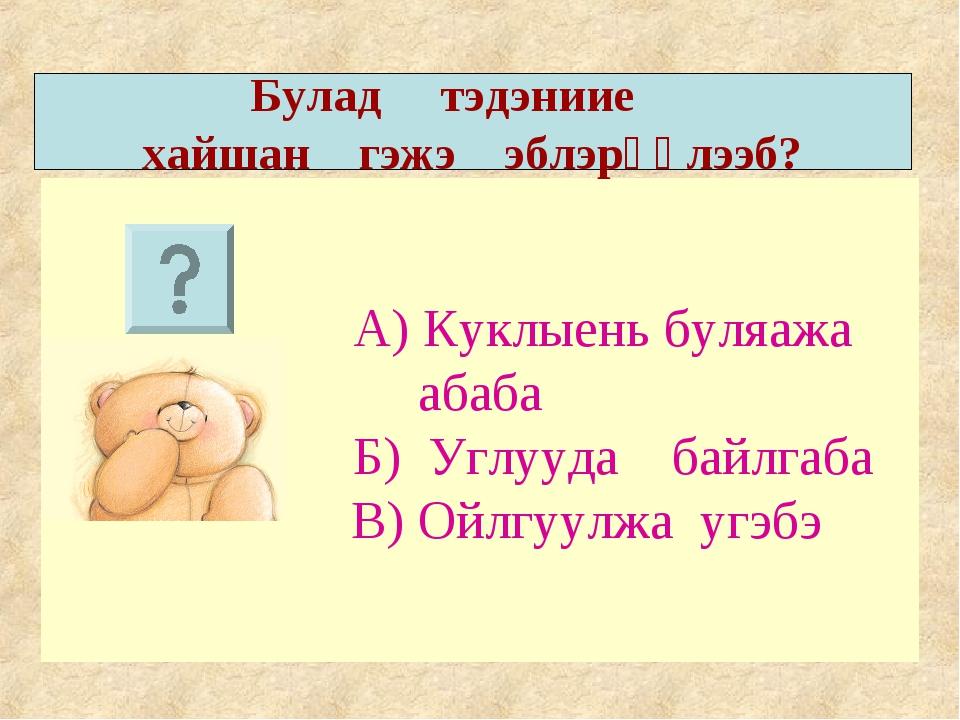А) Куклыень буляажа абаба Б) Углууда байлгаба В) Ойлгуулжа угэбэ Булад тэдэн...