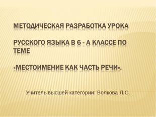 Учитель высшей категории: Волкова Л.С.