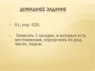 61, упр. 626. Записать 3 загадки, в которых есть местоимения, определить их