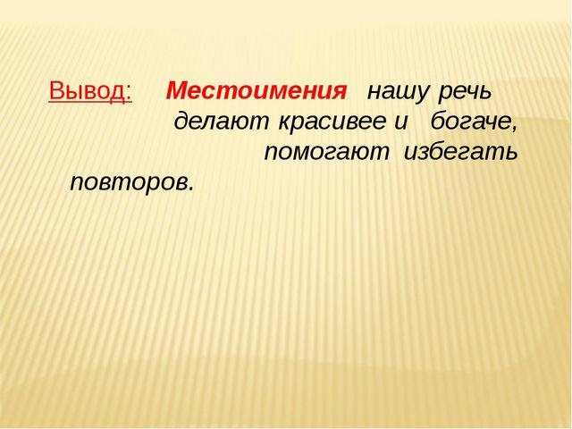 Вывод: Местоимения нашу речь  делают красивее и богаче,  помогают избега...