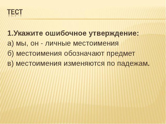 1.Укажите ошибочное утверждение: а) мы, он - личные местоимения б) местоимени...