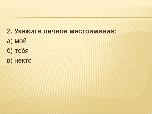 2. Укажите личное местоимение: а) мой б) тебя в) некто