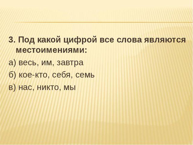 3. Под какой цифрой все слова являются местоимениями: а) весь, им, завтра б)...