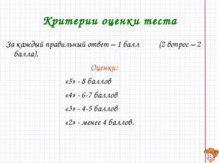 Критерии оценки теста За каждый правильный ответ – 1 балл (2 вопрос – 2 балла