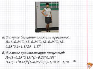а) В случае без капитализации процентов: A=1+0,25*0,13+0,25*0,18+0,25*0,18+ 0