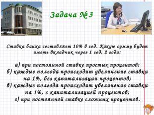 Задача № 3 Ставка банка составляет 10% в год. Какую сумму будет иметь вкладчи