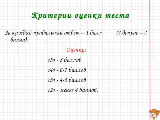 Критерии оценки теста За каждый правильный ответ – 1 балл (2 вопрос – 2 балла...