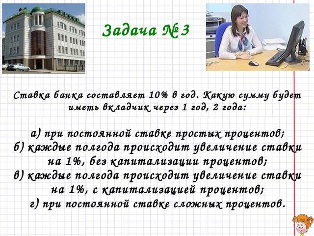 Задача № 3 Ставка банка составляет 10% в год. Какую сумму будет иметь вкладчи...