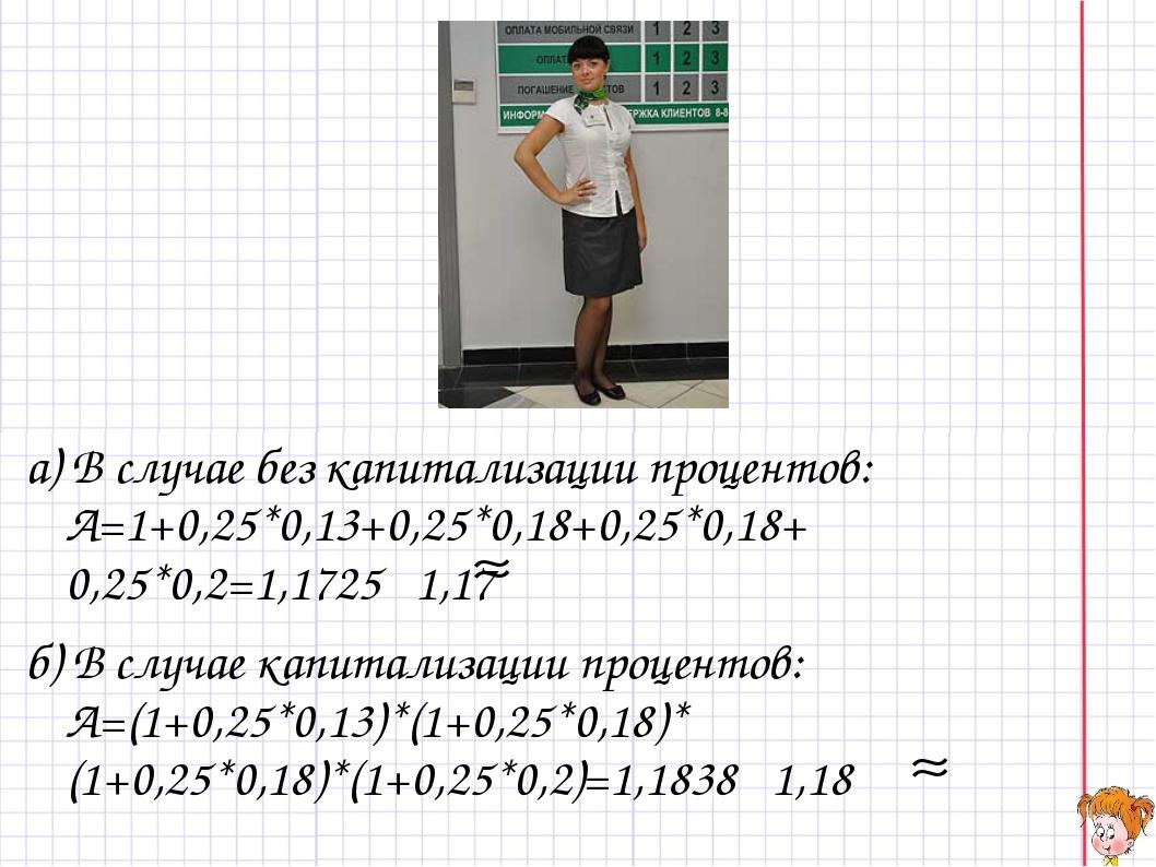 а) В случае без капитализации процентов: A=1+0,25*0,13+0,25*0,18+0,25*0,18+ 0...