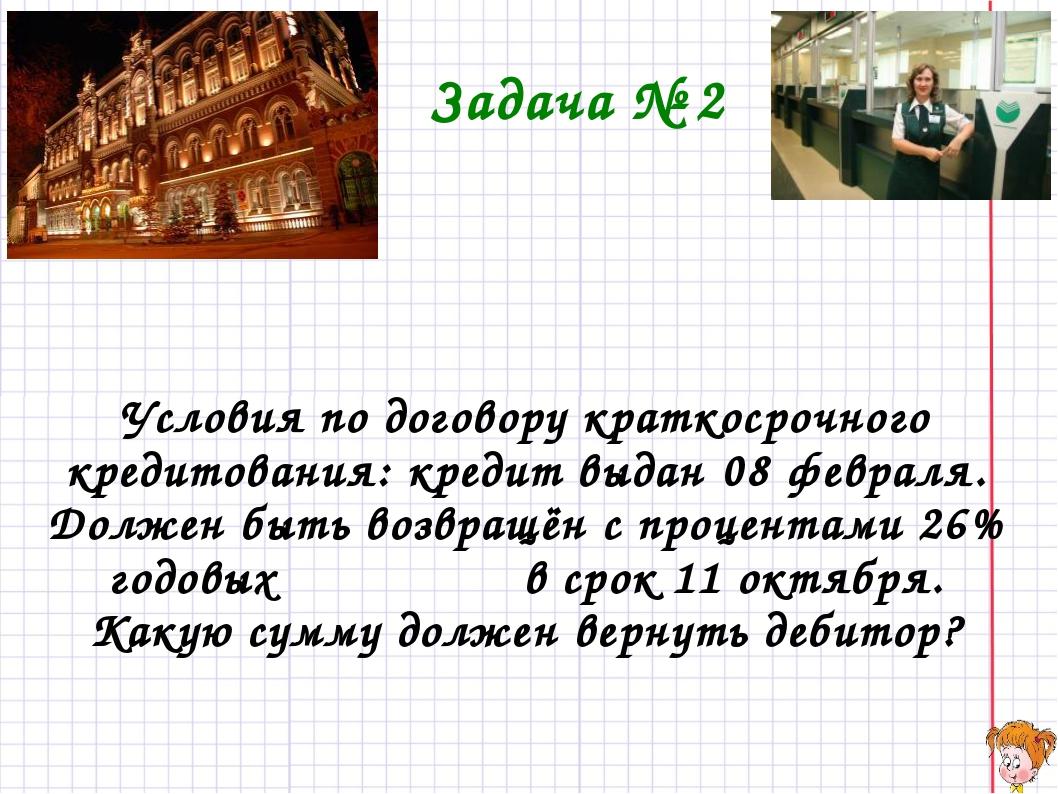 Задача № 2 Условия по договору краткосрочного кредитования: кредит выдан 08 ф...