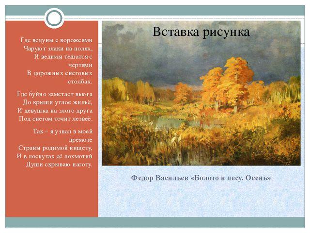 Федор Васильев «Болото в лесу. Осень» Где ведуны с ворожеями Чаруют злаки на...