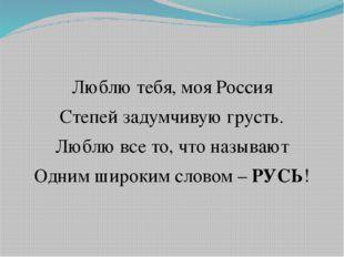 Люблю тебя, моя Россия Степей задумчивую грусть. Люблю все то, что называют О