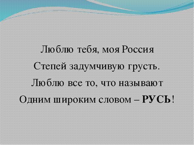 Люблю тебя, моя Россия Степей задумчивую грусть. Люблю все то, что называют О...