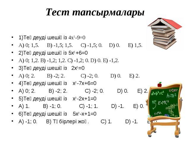 Тест тапсырмалары 1)Теңдеуді шешіңіз 4x2 -9=0 А) 0; 1,5. В) -1,5; 1,5. С) -1,...