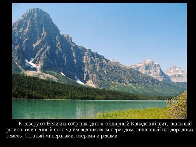 К северу от Великих озёр находится обширный Канадский щит, скальный регион,...
