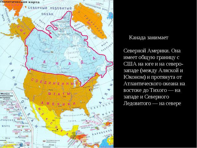 Канада занимает бо́льшую часть Севера Северной Америки. Она имеет общую гран...