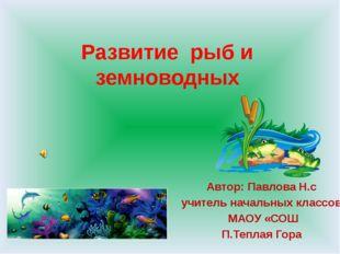 Развитие рыб и земноводных Автор: Павлова Н.с учитель начальных классов МАОУ