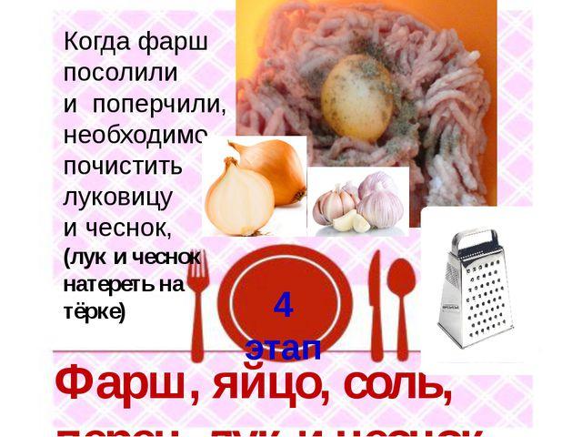 4 этап Фарш, яйцо, соль, перец, лук и чеснок Когда фарш посолили и поперчили,...