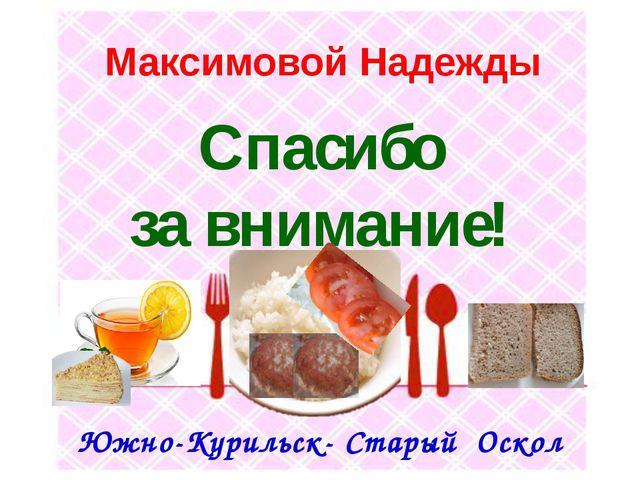 Максимовой Надежды Южно-Курильск- Старый Оскол Спасибо за внимание!