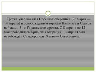 Третий удар начался Одесской операцией (26 марта — 14 апреля) и освобождение