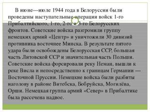 В июне—июле 1944 года в Белоруссии были проведены наступательные операции во
