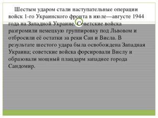 Шестым ударом стали наступательные операции войск 1-го Украинского фронта в