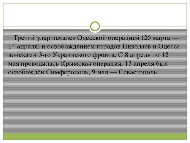 Третий удар начался Одесской операцией (26 марта — 14 апреля) и освобождение...