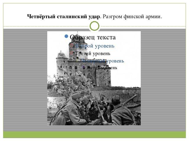 Четвёртый сталинский удар. Разгром финской армии.
