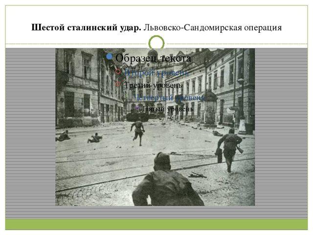Шестой сталинский удар.Львовско-Сандомирская операция