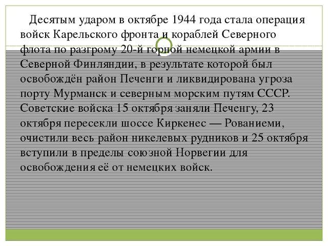 Десятым ударом в октябре 1944 года стала операция войск Карельского фронта и...
