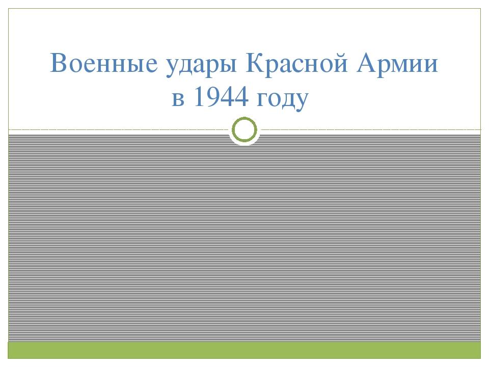 Военные удары Красной Армии в 1944 году
