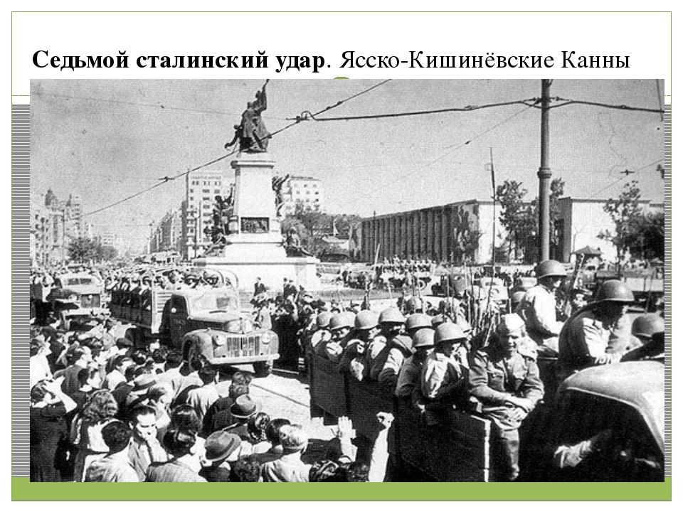 Седьмой сталинский удар. Ясско-Кишинёвские Канны