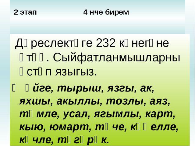 2 этап 4 нче бирем Дәреслектәге 232 күнегүне үтәү. Сыйфатланмышларны өстәп я...