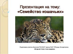 Презентация на тему: «Семейство кошачьих» Подготовила учитель биологии ГБС(К